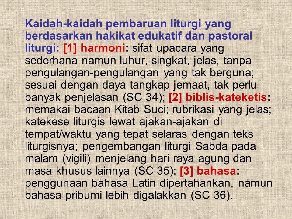 Kaidah-kaidah pembaruan liturgi yang berdasarkan hakikat edukatif dan pastoral liturgi: [1] harmoni: sifat upacara yang sederhana namun luhur, singkat, jelas, tanpa pengulangan-pengulangan yang tak berguna; sesuai dengan daya tangkap jemaat, tak perlu banyak penjelasan (SC 34); [2] biblis-kateketis: memakai bacaan Kitab Suci; rubrikasi yang jelas; katekese liturgis lewat ajakan-ajakan di tempat/waktu yang tepat selaras dengan teks liturgisnya; pengembangan liturgi Sabda pada malam (vigili) menjelang hari raya agung dan masa khusus lainnya (SC 35); [3] bahasa: penggunaan bahasa Latin dipertahankan, namun bahasa pribumi lebih digalakkan (SC 36).
